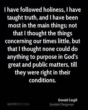 I have followed holiness, I have taught truth, and I have been most in the main things; not that I thought the things concerning our times little, but that I thought none could do anything to purpose in God's great and public matters, till they were right in their conditions.