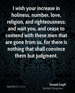 Donald Cargill - I wish your increase in holiness, number, love, religion, and righteousness; and wait you, and cease to contend with these men that are gone from us, for there is nothing that shall convince them but judgment.