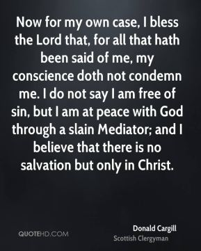 Now for my own case, I bless the Lord that, for all that hath been said of me, my conscience doth not condemn me. I do not say I am free of sin, but I am at peace with God through a slain Mediator; and I believe that there is no salvation but only in Christ.