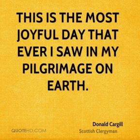 THIS is the most joyful day that ever I saw in my pilgrimage on earth.