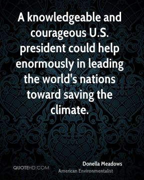 Donella Meadows - A knowledgeable and courageous U.S. president could help enormously in leading the world's nations toward saving the climate.