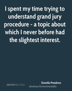 I spent my time trying to understand grand jury procedure - a topic about which I never before had the slightest interest.