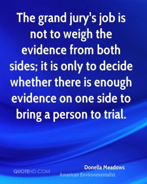 Donella Meadows - The grand jury's job is not to weigh the evidence from both sides; it is only to decide whether there is enough evidence on one side to bring a person to trial.