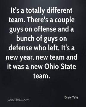 Drew Tate - It's a totally different team. There's a couple guys on offense and a bunch of guys on defense who left. It's a new year, new team and it was a new Ohio State team.