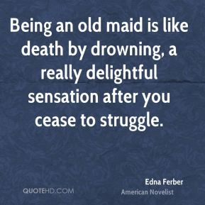 Edna Ferber - Being an old maid is like death by drowning, a really delightful sensation after you cease to struggle.