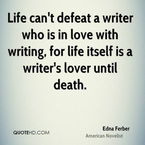 Edna Ferber - Life can't defeat a writer who is in love with writing, for life itself is a writer's lover until death.