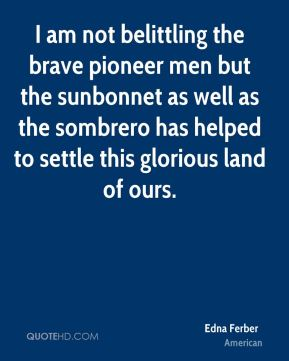 Edna Ferber - I am not belittling the brave pioneer men but the sunbonnet as well as the sombrero has helped to settle this glorious land of ours.