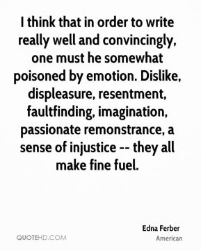 Edna Ferber - I think that in order to write really well and convincingly, one must he somewhat poisoned by emotion. Dislike, displeasure, resentment, faultfinding, imagination, passionate remonstrance, a sense of injustice -- they all make fine fuel.