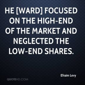 Efraim Levy - He [Ward] focused on the high-end of the market and neglected the low-end shares.