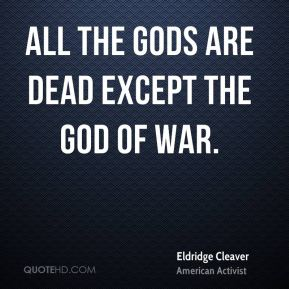 All the gods are dead except the god of war.