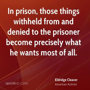 In prison, those things withheld from and denied to the prisoner become precisely what he wants most of all.