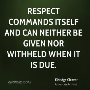 Respect commands itself and can neither be given nor withheld when it is due.