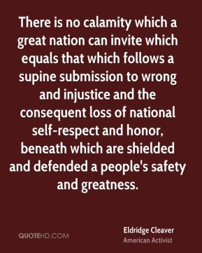 Eldridge Cleaver - There is no calamity which a great nation can invite which equals that which follows a supine submission to wrong and injustice and the consequent loss of national self-respect and honor, beneath which are shielded and defended a people's safety and greatness.
