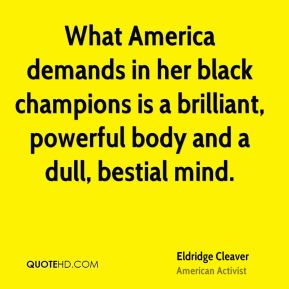 What America demands in her black champions is a brilliant, powerful body and a dull, bestial mind.