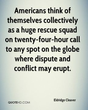 Eldridge Cleaver - Americans think of themselves collectively as a huge rescue squad on twenty-four-hour call to any spot on the globe where dispute and conflict may erupt.