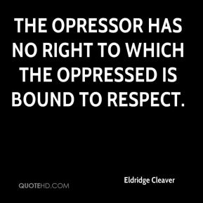 Eldridge Cleaver - The opressor has no right to which the oppressed is bound to respect.