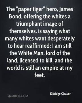 Eldridge Cleaver - The ''paper tiger'' hero, James Bond, offering the whites a triumphant image of themselves, is saying what many whites want desperately to hear reaffirmed: I am still the White Man, lord of the land, licensed to kill, and the world is still an empire at my feet.