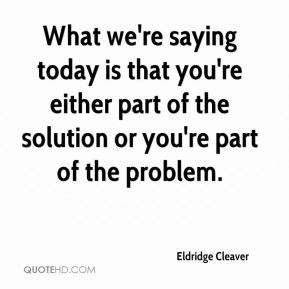Eldridge Cleaver - What we're saying today is that you're either part of the solution or you're part of the problem.