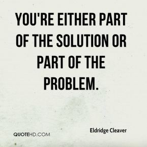 Eldridge Cleaver - You're either part of the solution or part of the problem.
