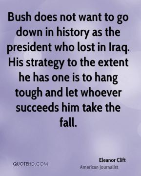 Eleanor Clift - Bush does not want to go down in history as the president who lost in Iraq. His strategy to the extent he has one is to hang tough and let whoever succeeds him take the fall.