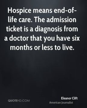 Eleanor Clift - Hospice means end-of-life care. The admission ticket is a diagnosis from a doctor that you have six months or less to live.