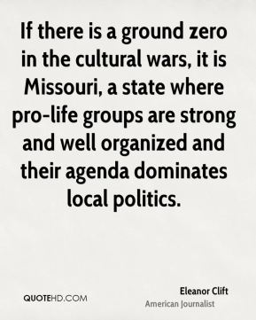 Eleanor Clift - If there is a ground zero in the cultural wars, it is Missouri, a state where pro-life groups are strong and well organized and their agenda dominates local politics.