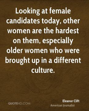 Looking at female candidates today, other women are the hardest on them, especially older women who were brought up in a different culture.