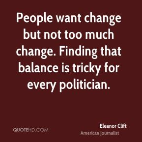 People want change but not too much change. Finding that balance is tricky for every politician.