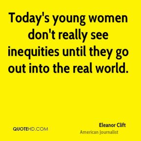 Eleanor Clift - Today's young women don't really see inequities until they go out into the real world.