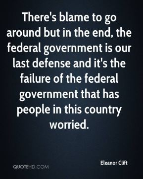 Eleanor Clift - There's blame to go around but in the end, the federal government is our last defense and it's the failure of the federal government that has people in this country worried.