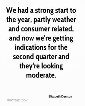 Elisabeth Denison - We had a strong start to the year, partly weather and consumer related, and now we're getting indications for the second quarter and they're looking moderate.