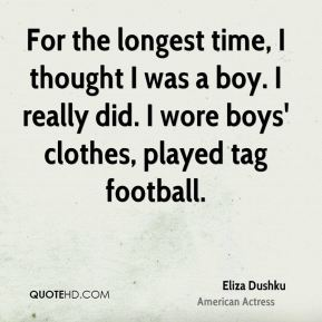 For the longest time, I thought I was a boy. I really did. I wore boys' clothes, played tag football.