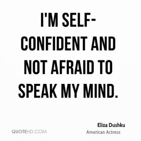 I'm self-confident and not afraid to speak my mind.