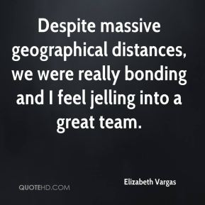 Elizabeth Vargas - Despite massive geographical distances, we were really bonding and I feel jelling into a great team.