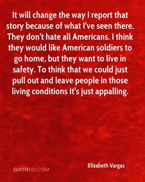 Elizabeth Vargas - It will change the way I report that story because of what I've seen there. They don't hate all Americans. I think they would like American soldiers to go home, but they want to live in safety. To think that we could just pull out and leave people in those living conditions It's just appalling.