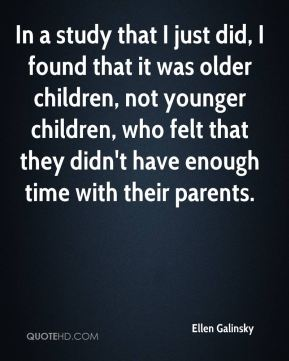 In a study that I just did, I found that it was older children, not younger children, who felt that they didn't have enough time with their parents.