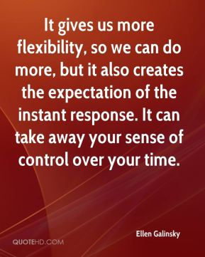 It gives us more flexibility, so we can do more, but it also creates the expectation of the instant response. It can take away your sense of control over your time.