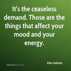 It's the ceaseless demand. Those are the things that affect your mood and your energy.