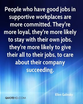 Ellen Galinsky - People who have good jobs in supportive workplaces are more committed. They're more loyal, they're more likely to stay with their own jobs, they're more likely to give their all to their jobs, to care about their company succeeding.