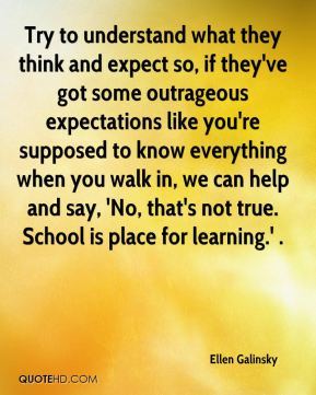 Ellen Galinsky - Try to understand what they think and expect so, if they've got some outrageous expectations like you're supposed to know everything when you walk in, we can help and say, 'No, that's not true. School is place for learning.' .