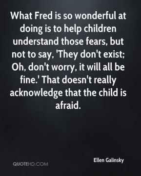 What Fred is so wonderful at doing is to help children understand those fears, but not to say, 'They don't exist; Oh, don't worry, it will all be fine.' That doesn't really acknowledge that the child is afraid.
