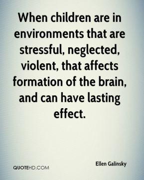 Ellen Galinsky - When children are in environments that are stressful, neglected, violent, that affects formation of the brain, and can have lasting effect.