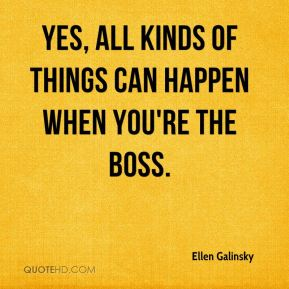 Yes, all kinds of things can happen when you're the boss.