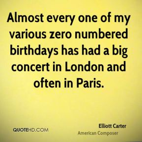Elliott Carter - Almost every one of my various zero numbered birthdays has had a big concert in London and often in Paris.