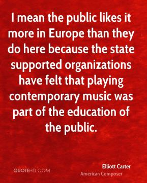 Elliott Carter - I mean the public likes it more in Europe than they do here because the state supported organizations have felt that playing contemporary music was part of the education of the public.