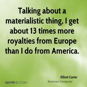Elliott Carter - Talking about a materialistic thing, I get about 13 times more royalties from Europe than I do from America.