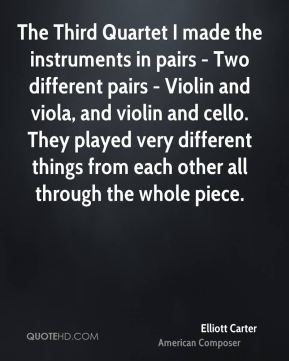 Elliott Carter - The Third Quartet I made the instruments in pairs - Two different pairs - Violin and viola, and violin and cello. They played very different things from each other all through the whole piece.