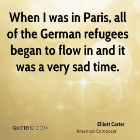 Elliott Carter - When I was in Paris, all of the German refugees began to flow in and it was a very sad time.