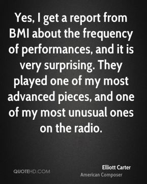 Elliott Carter - Yes, I get a report from BMI about the frequency of performances, and it is very surprising. They played one of my most advanced pieces, and one of my most unusual ones on the radio.