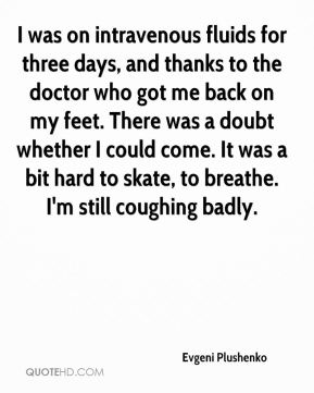 Evgeni Plushenko - I was on intravenous fluids for three days, and thanks to the doctor who got me back on my feet. There was a doubt whether I could come. It was a bit hard to skate, to breathe. I'm still coughing badly.